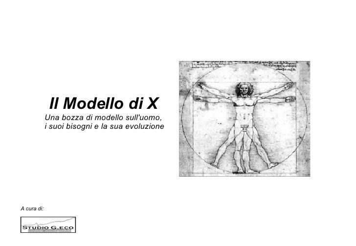 A cura di:  Il Modello di X Una bozza di modello sull'uomo, i suoi bisogni e la sua evoluzione