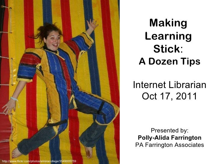 Making  Learning  Stick :  A Dozen Tips Internet Librarian Oct 17, 2011 Presented by: Polly-Alida Farrington PA Farrington...