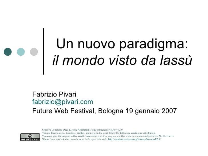 Un nuovo paradigma: il mondo visto da lassù Fabrizio Pivari [email_address] Future Web Festival, Bologna 19 gennaio 2007 C...