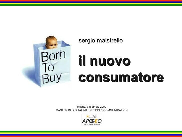 il nuovo consumatore sergio maistrello Milano, 7 febbraio 2009 MASTER IN DIGITAL MARKETING & COMMUNICATION
