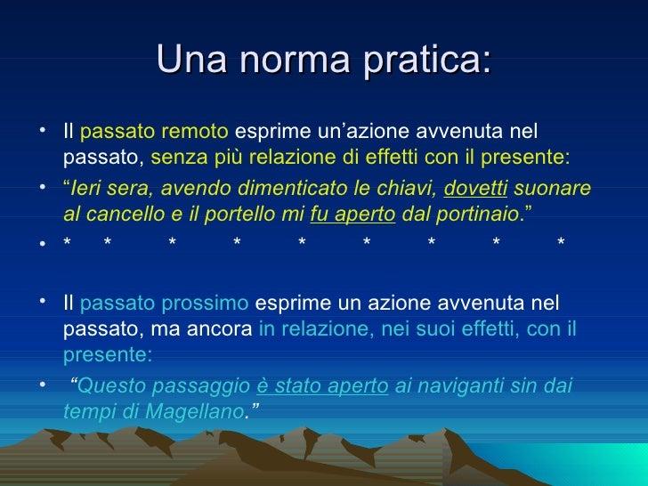 Una norma pratica: <ul><li>Il  passato remoto  esprime un'azione avvenuta nel passato,  senza più relazione di effetti con...