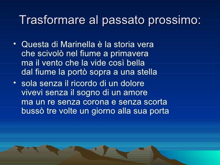 Trasformare al passato prossimo: <ul><li>Questa di Marinella è la storia vera  che scivolò nel fiume a primavera  ma il ve...