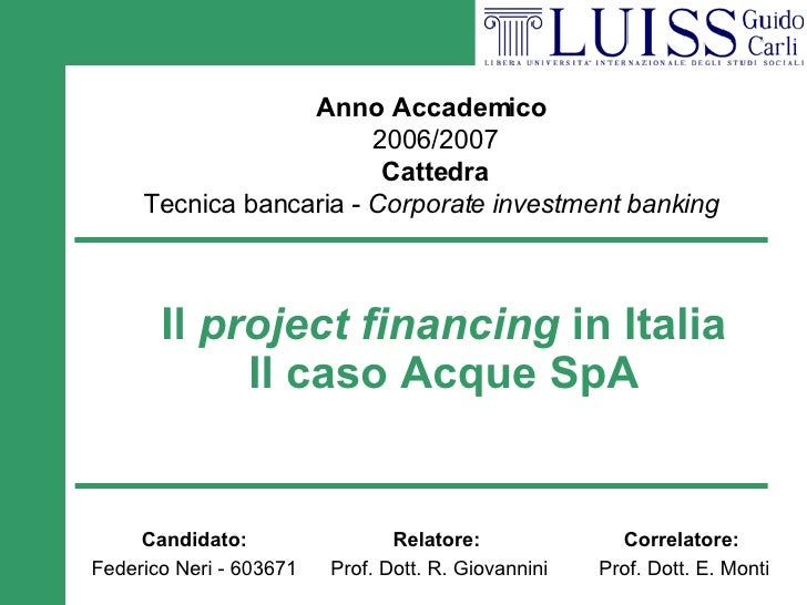Il  project financing  in Italia Il caso Acque SpA Anno Accademico  2006/2007 Cattedra Tecnica bancaria -  Corporate inves...