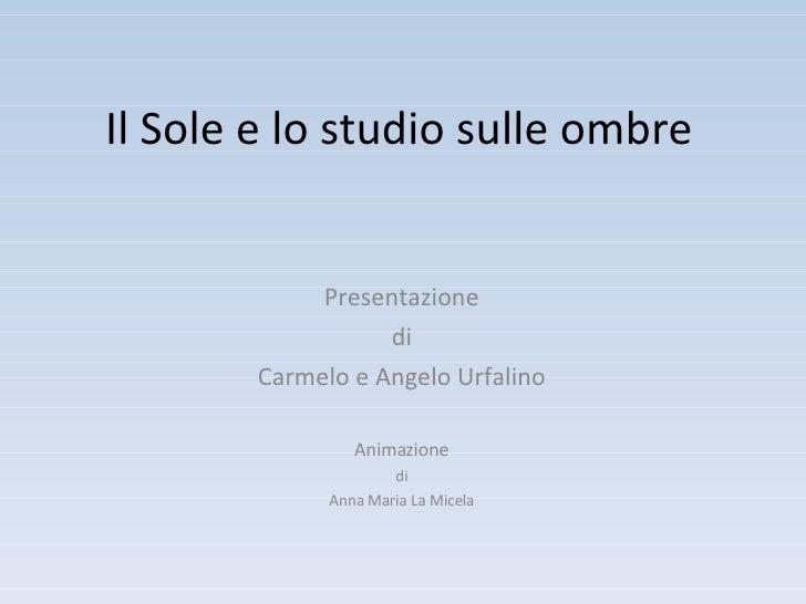 Il Sole e lo studio sulle ombre Presentazione di Carmelo e Angelo Urfalino Animazione di Anna Maria La Micela