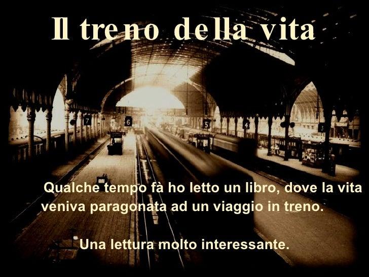 Il treno della vita Qualche tempo fà ho letto un libro, dove la vita veniva paragonata ad un viaggio in treno.  Una lettur...