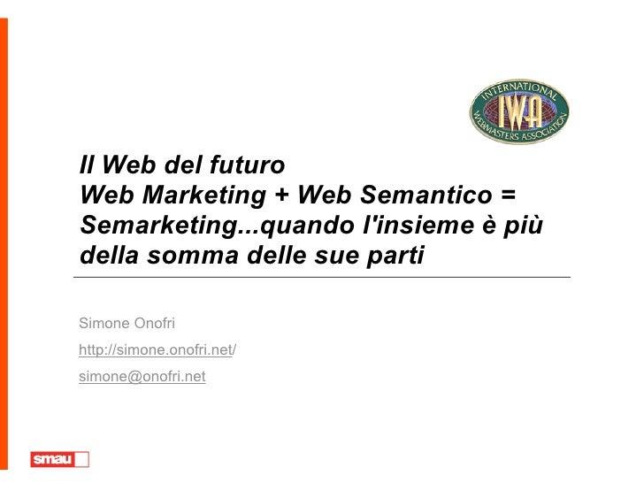 Il Web del futuro Web Marketing + Web Semantico = Semarketing...quando l'insieme è più della somma delle sue parti  Simone...