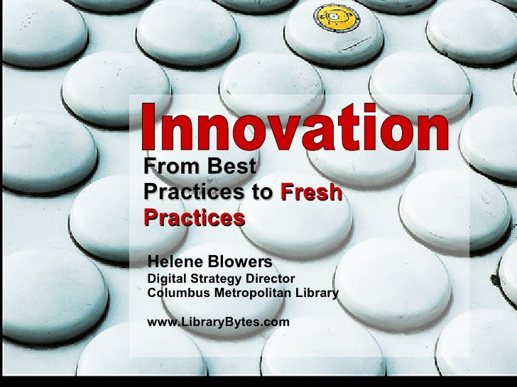 Innovation From Best Practices to  Fresh Practices Helene Blowers Digital Strategy Director Columbus Metropolitan Library ...
