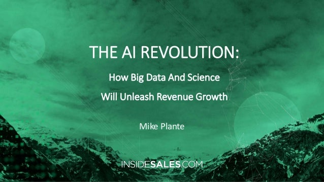 THE AI REVOLUTION: How Big Data And Science Will Unleash Revenue Growth Mike Plante