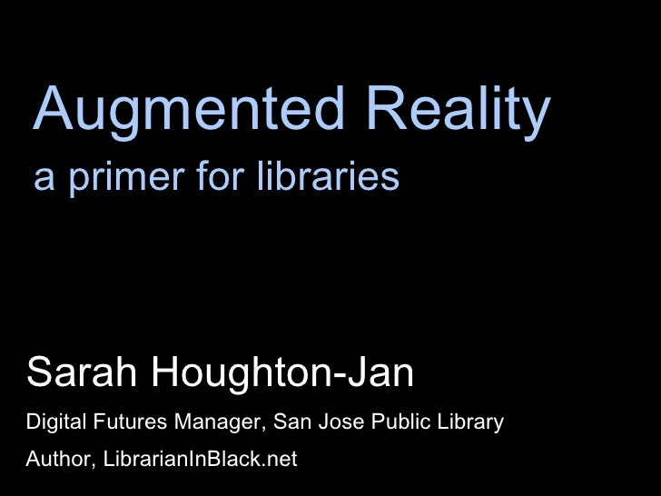 Augmented Reality a primer for libraries <ul><li>Sarah Houghton-Jan </li></ul><ul><li>Digital Futures Manager, San Jose Pu...
