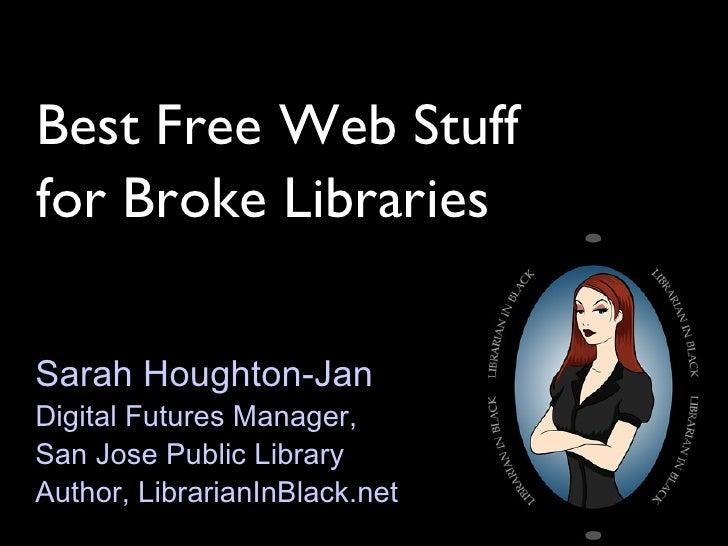 Best Free Web Stuff for Broke Libraries Sarah Houghton-Jan Digital Futures Manager,  San Jose Public Library Author, Libra...