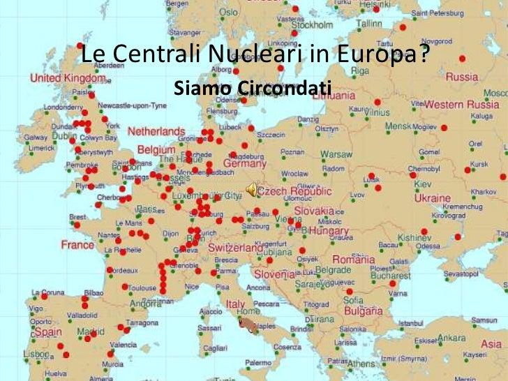 Le Centrali Nucleari in Europa?<br />Siamo Circondati <br />