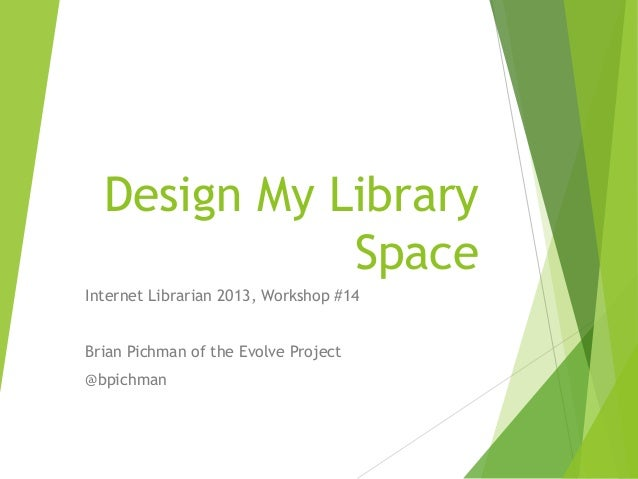 Design My Library Space Internet Librarian 2013, Workshop #14 Brian Pichman of the Evolve Project  @bpichman