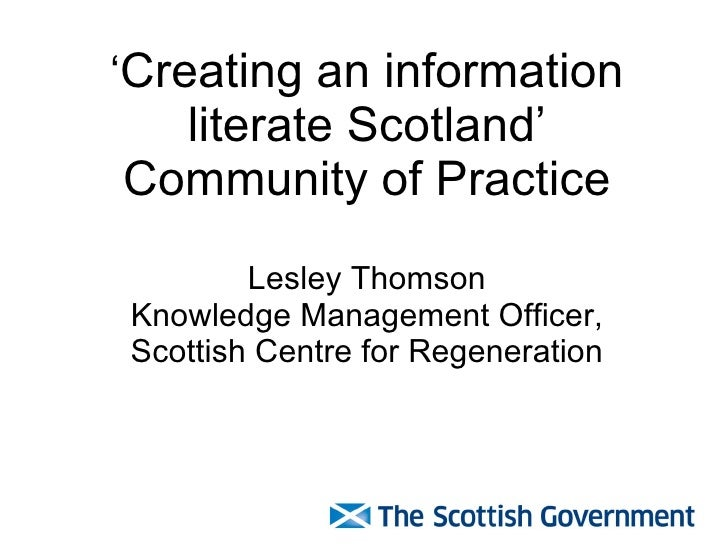 ' Creating an information literate Scotland' Community of Practice Lesley Thomson Knowledge Management Officer, Scottish C...