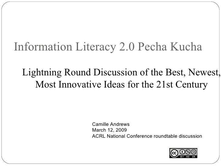 Information Literacy 2.0 Pecha Kucha Lightning Round Discussion of the Best, Newest, Most Innovative Ideas for the 21st Ce...