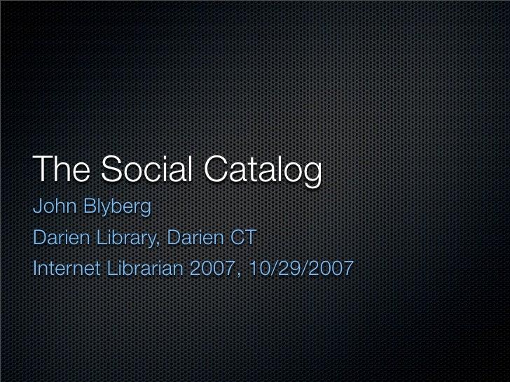 The Social Catalog John Blyberg Darien Library, Darien CT Internet Librarian 2007, 10/29/2007