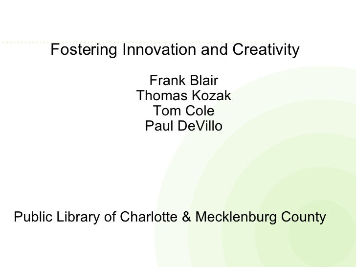 Fostering Innovation and Creativity  Frank Blair Thomas Kozak Tom Cole Paul DeVillo Public Library of Charlotte & Mecklenb...