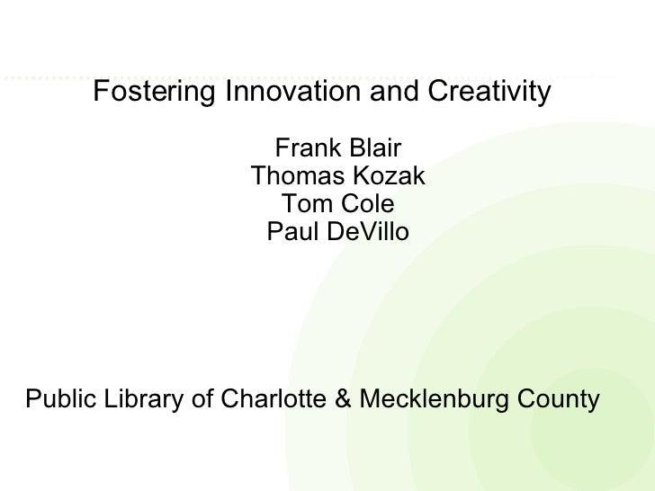 Fostering Innovation and Creativity  Frank Blair Thomas Kozak Tom Cole Paul DeVillo Public Library of Charlotte & Mecklenb...