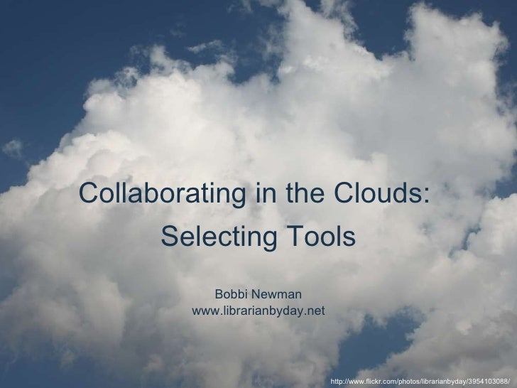 Bobbi Newman www.librarianbyday.net Collaborating in the Clouds:  Selecting Tools http://www.flickr.com/photos/librarianby...
