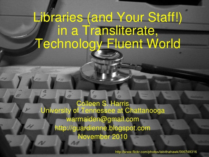 Libraries (and Your Staff!) in a Transliterate, Technology Fluent World Colleen S. Harris University of Tennessee at Chatt...