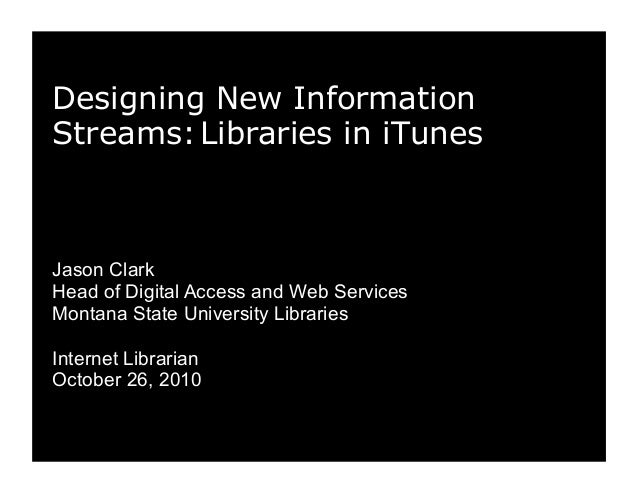 Designing New Information Streams:Libraries in iTunes Jason Clark Head of Digital Access and Web Services Montana State Un...
