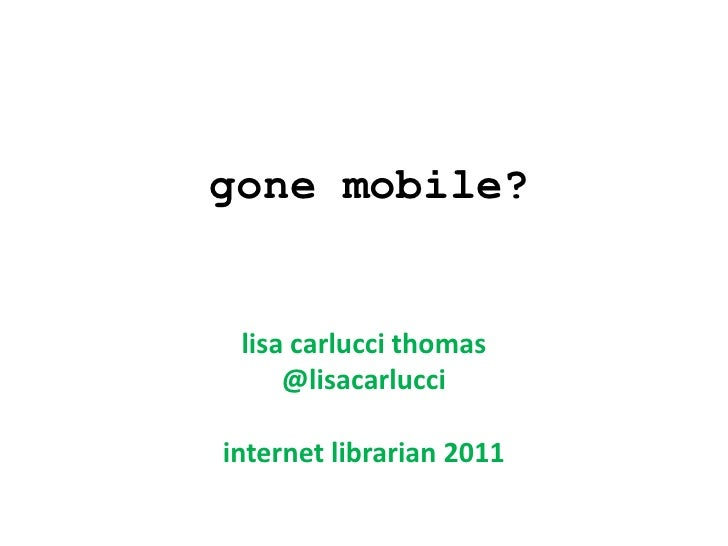gone mobile? lisa carlucci thomas     @lisacarlucciinternet librarian 2011