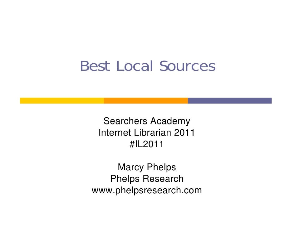 Best Local Sources   Searchers Academy  Internet Librarian 2011         #IL2011     Marcy Phelps    Phelps Research www.ph...