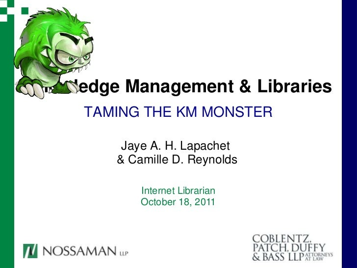 Knowledge Management & Libraries      TAMING THE KM MONSTER          Jaye A. H. Lapachet         & Camille D. Reynolds    ...
