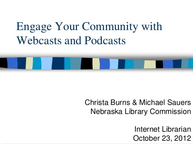 Engage Your Community withWebcasts and Podcasts            Christa Burns & Michael Sauers             Nebraska Library Com...