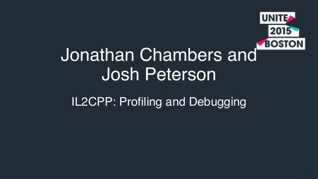 IL2CPP: Profiling and Debugging Jonathan Chambers and Josh Peterson