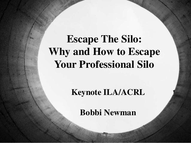 Escape The Silo: Why and How to Escape Your Professional Silo Keynote ILA/ACRL Bobbi Newman