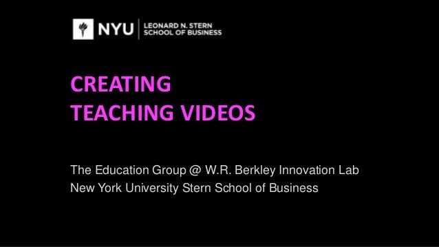 CREATING TEACHING VIDEOS The Education Group @ W.R. Berkley Innovation Lab New York University Stern School of Business