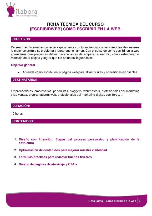 Ficha Curso – Cómo escribir en la web 1 FICHA TÉCNICA DEL CURSO [ESCRIBIRWEB] CÓMO ESCRIBIR EN LA WEB OBJETIVOS: Persuadir...