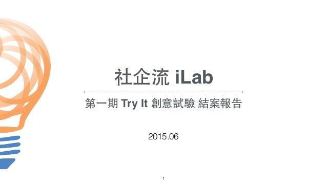 2015.06 1 社企流 iLab 第⼀一期 Try It 創意試驗 結案報告