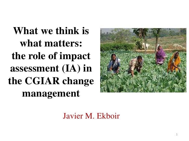 What we think is what matters: the role of impact assessment (IA) in the CGIAR change management<br />Javier M. Ekboir<br ...