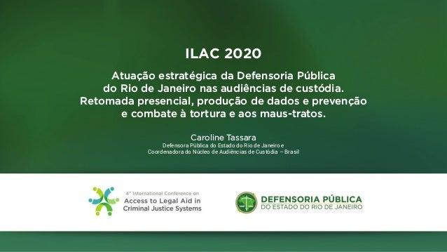 ILAC 2020 Atuação estratégica da Defensoria Pública do Rio de Janeiro nas audiências de custódia. Retomada presencial, pro...
