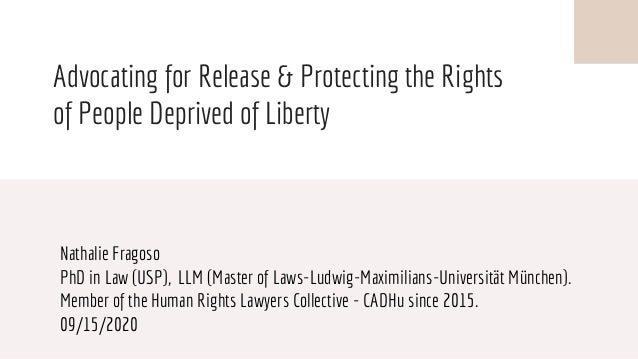Advocating for Release & Protecting the Rights of People Deprived of Liberty Nathalie Fragoso PhD in Law (USP), LLM (Maste...