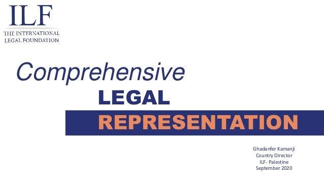 LEGAL REPRESENTATION Comprehensive Ghadanfer Kamanji Country Director ILF- Palestine September 2020