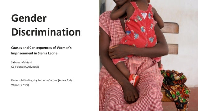 Gender Discrimination Causes and Consequences of Women's Imprisonment in Sierra Leone Sabrina Mahtani Co-Founder, AdvocAid...