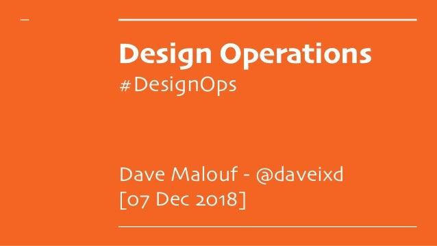 Design Operations #DesignOps Dave Malouf - @daveixd [07 Dec 2018]