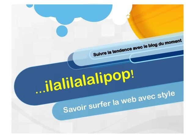 …ilalilalalipop! Savoir surfer la web avec style Suivre la tendence avec le blog du moment