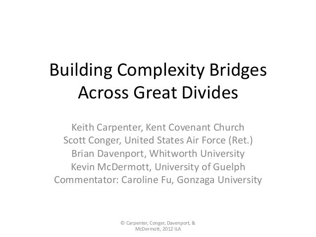 Building Complexity Bridges Across Great Divides Keith Carpenter, Kent Covenant Church Scott Conger, United States Air For...