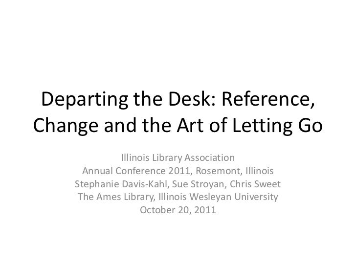 Departing the Desk: Reference,Change and the Art of Letting Go              Illinois Library Association      Annual Confe...