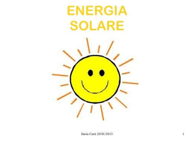 ENERGIASOLARE Ilaria Carti 20/01/2013   1