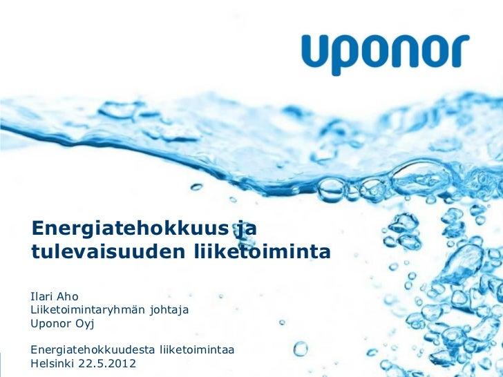 Energiatehokkuus jatulevaisuuden liiketoimintaIlari AhoLiiketoimintaryhmän johtajaUponor OyjEnergiatehokkuudesta liiketoim...