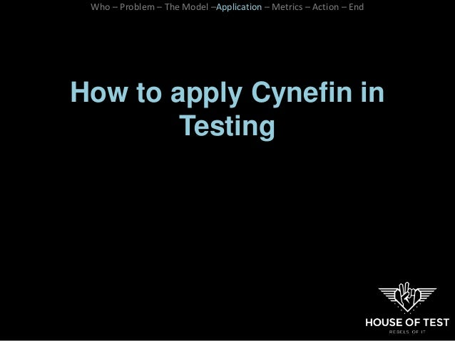How to apply Cynefin in Testing Who – Problem – The Model –Application – Metrics – Action – End