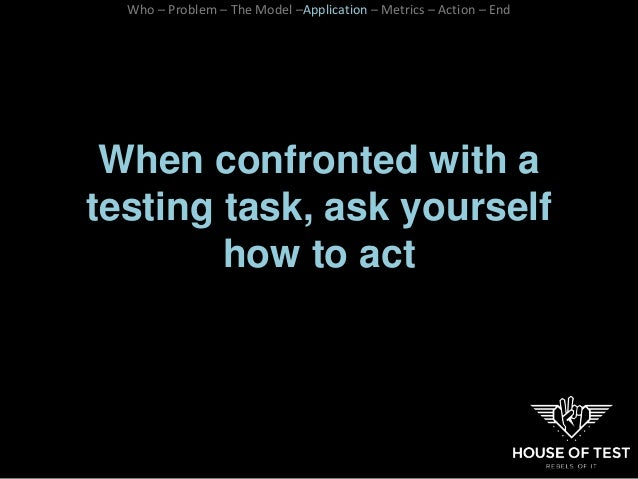 When confronted with a testing task, ask yourself how to act Who – Problem – The Model –Application – Metrics – Action – E...