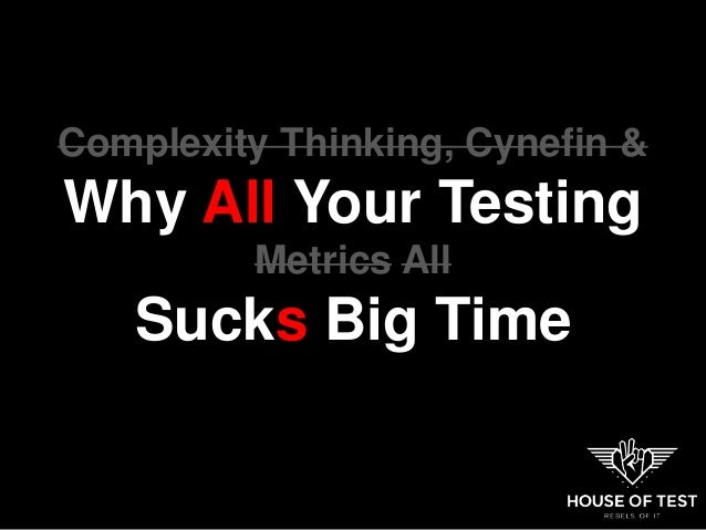 Complexity Thinking, Cynefin & Why All Your Testing Metrics All Sucks Big Time