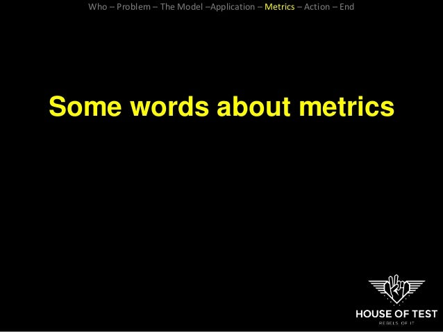 Some words about metrics Who – Problem – The Model –Application – Metrics – Action – End