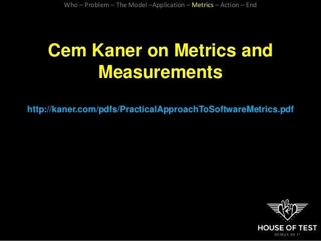 Cem Kaner on Metrics and Measurements http://kaner.com/pdfs/PracticalApproachToSoftwareMetrics.pdf Who – Problem – The Mod...