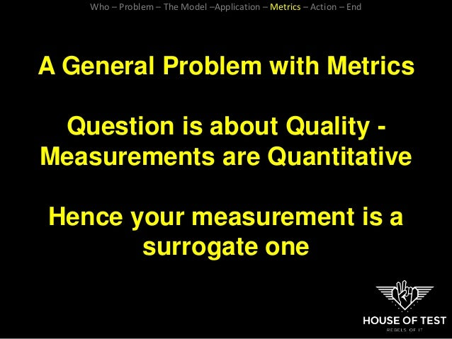 A General Problem with Metrics Question is about Quality - Measurements are Quantitative Hence your measurement is a surro...